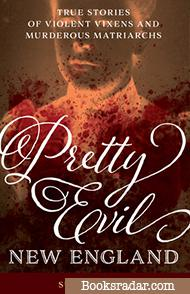 Pretty Evil New England: True stories of Violent Vixens and Murderous Matriarchs