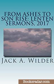 From Ashes to Son Rise: Lenten Sermons, 2017