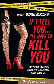 If I Tell You . . . I'll Have to Kill You: Australia's Leading Crime Writers Reveal Their Secrets