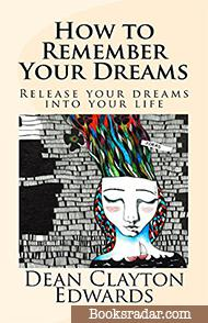 How to Remember Your Dreams: Release Your Dreams Into Your Life
